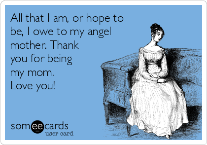 All that I am, or hope to be, I owe to my angel mother. Thank you for being my mom.    Love you!