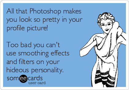 All that Photoshop makes you look so pretty in your profile picture!  Too bad you can't use smoothing effects and filters on your hideous personality.