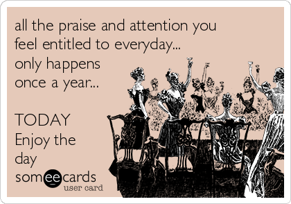 all the praise and attention you feel entitled to everyday... only happens once a year...  TODAY Enjoy the day