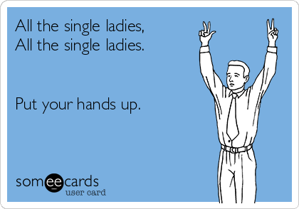 All the single ladies,  All the single ladies.   Put your hands up.
