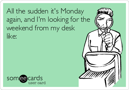 All the sudden it's Monday again, and I'm looking for the weekend from my desk like: