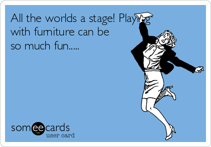 All the worlds a stage! Playing with furniture can be so much fun.....
