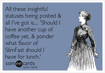 All these insightful statuses being posted & all I've got is.... 'Should I have another cup of coffee yet, & ponder what flavor of SlimFast should I have for lunch.'