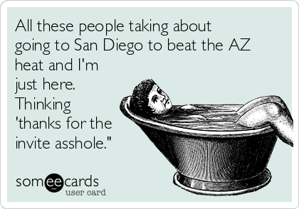 All these people taking about going to San Diego to beat the AZ heat and I'm just here. Thinking 'thanks for the invite asshole.""
