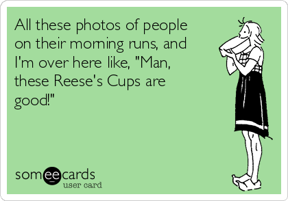 "All these photos of people on their morning runs, and I'm over here like, ""Man, these Reese's Cups are good!"""