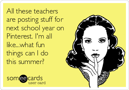 All these teachers are posting stuff for next school year on Pinterest. I'm all like...what fun things can I do this summer?