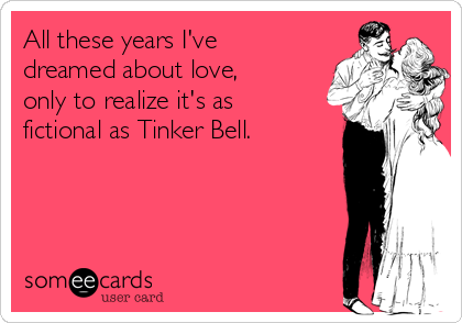 All these years I've dreamed about love, only to realize it's as fictional as Tinker Bell.
