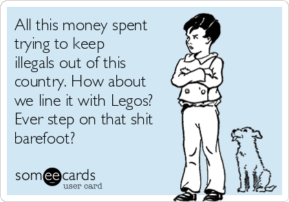 All this money spent trying to keep illegals out of this country. How about we line it with Legos? Ever step on that shit barefoot?