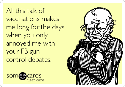 All this talk of vaccinations makes me long for the days when you only annoyed me with your FB gun control debates.