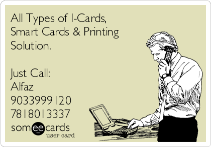 All Types of I-Cards, Smart Cards & Printing  Solution.  Just Call: Alfaz 9033999120 7818013337