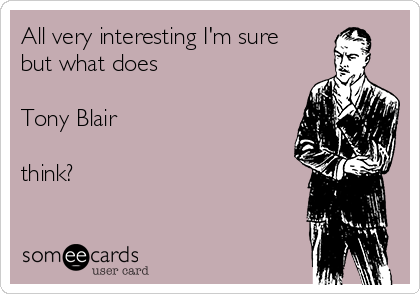 All very interesting I'm sure but what does  Tony Blair  think?