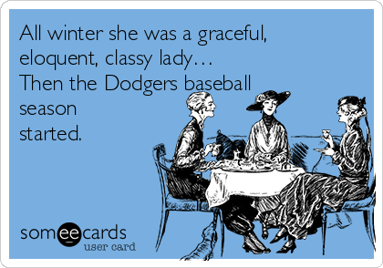 All winter she was a graceful, eloquent, classy lady… Then the Dodgers baseball season started.