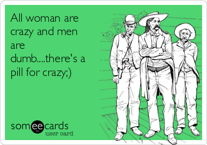 All woman are crazy and men are dumb....there's a pill for crazy;)