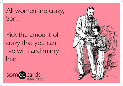 All women are crazy, Son.    Pick the amount of crazy that you can live with and marry her.