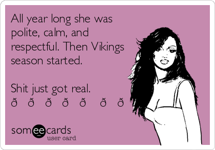 All year long she was polite, calm, and respectful. Then Vikings season started.   Shit just got real.  ????? ??