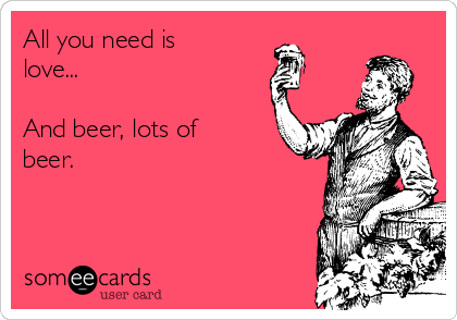 All you need is love...  And beer, lots of beer.