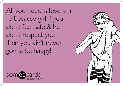 All you need is love is a lie because girl if you don't feel safe & he don't respect you then you ain't never gonna be happy!