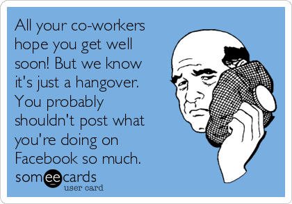 All your co-workers hope you get well soon! But we know it's just a hangover.  You probably shouldn't post what you're doing on Facebook so much.