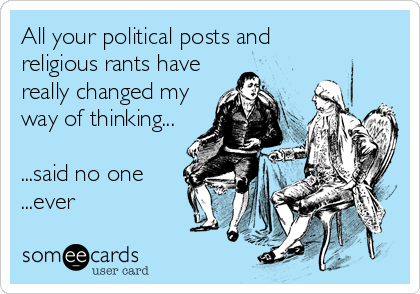 All your political posts and  religious rants have really changed my way of thinking...   ...said no one ...ever