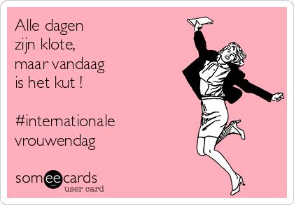 Alle dagen zijn klote, maar vandaag is het kut !  #internationale vrouwendag