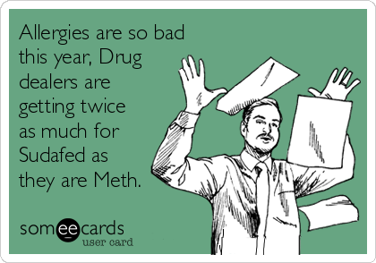 Allergies are so bad this year, Drug dealers are getting twice as much for Sudafed as they are Meth.