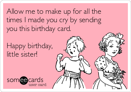 Allow me to make up for all the times I made you cry by sending you this birthday card.  Happy birthday, little sister!