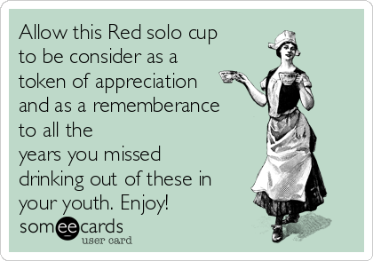 Allow this Red solo cup to be consider as a token of appreciation and as a rememberance to all the years you missed drinking out of these in your youth. Enjoy!