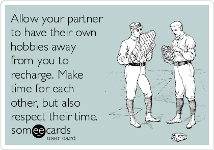 Allow your partner to have their own  hobbies away from you to recharge. Make time for each other, but also respect their time.