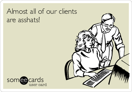 Almost all of our clients are asshats!