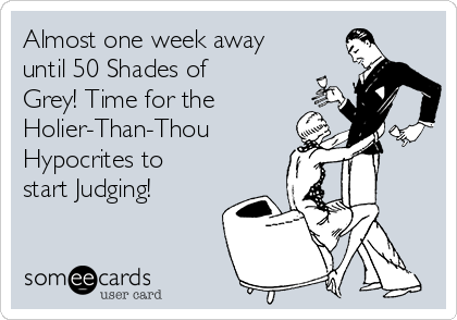 Almost one week away until 50 Shades of Grey! Time for the  Holier-Than-Thou  Hypocrites to start Judging!