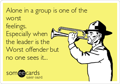 Alone in a group is one of the worst feelings. Especially when the leader is the  Worst offender but no one sees it...