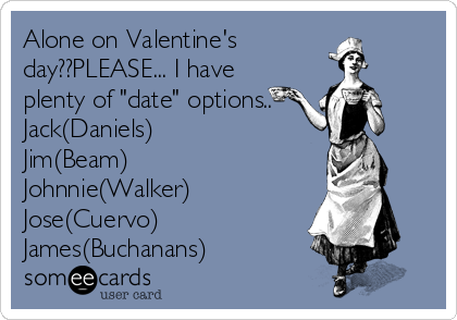 "Alone on Valentine's day??PLEASE... I have plenty of ""date"" options.. Jack(Daniels) Jim(Beam)  Johnnie(Walker) Jose(Cuervo) James(Buchanans)"