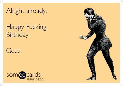 Alright already.  Happy Fucking Birthday.  Geez.