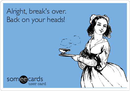 Alright, break's over. Back on your heads!