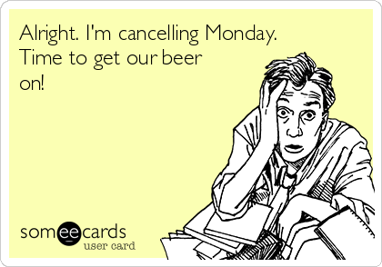 Alright. I'm cancelling Monday. Time to get our beer on!