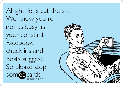 Alright, let's cut the shit. We know you're not as busy as your constant  Facebook check-ins and posts suggest. So please stop.