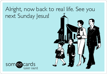 Alright, now back to real life. See you next Sunday Jesus!