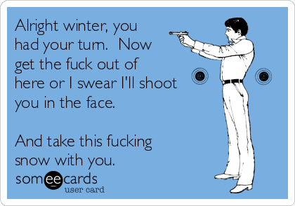 Alright winter, you had your turn.  Now get the fuck out of here or I swear I'll shoot you in the face.  And take this fucking snow with you.