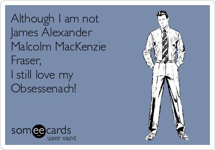 Although I am not James Alexander Malcolm MacKenzie Fraser, I still love my Obsessenach!