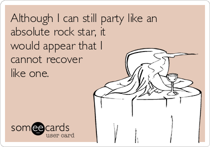 Although I can still party like an absolute rock star, it would appear that I cannot recover like one.
