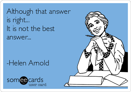 Although that answer is right... It is not the best answer...   -Helen Arnold