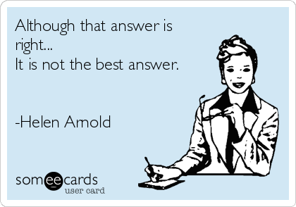 Although that answer is right...  It is not the best answer.   -Helen Arnold