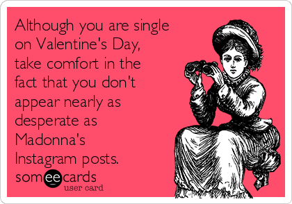 Although you are single on Valentine's Day, take comfort in the fact that you don't appear nearly as desperate as Madonna's Instagram posts.