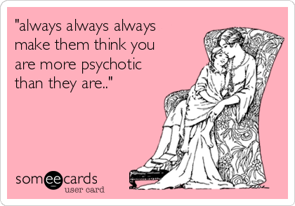 """""""always always always make them think you are more psychotic than they are.."""""""