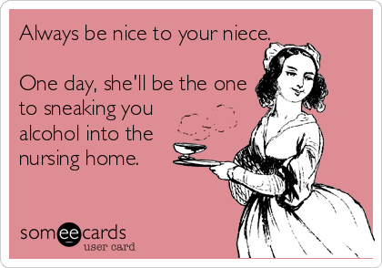 Always be nice to your niece.  One day, she'll be the one to sneaking you alcohol into the nursing home.