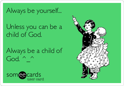 Always be yourself...  Unless you can be a child of God.  Always be a child of God. ^_^