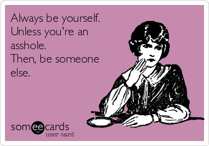 Always be yourself. Unless you're an asshole. Then, be someone else.