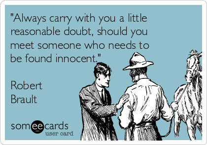 """""""Always carry with you a little reasonable doubt, should you meet someone who needs to be found innocent.""""  Robert Brault"""