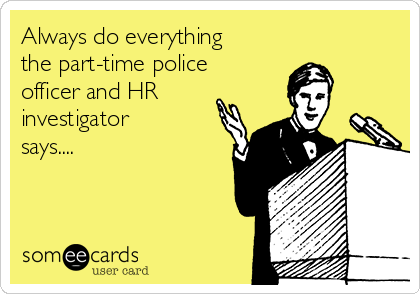 Always do everything the part-time police officer and HR  investigator says....