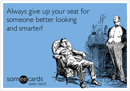 Always give up your seat for someone better looking and smarter!